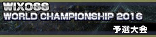 WIXOSS WORLD CHAMPIONSHIP 2016 予選ページ