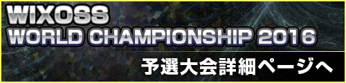 WIXOSS WORLD CHAMPIONSHIP 2016 予選リーグ