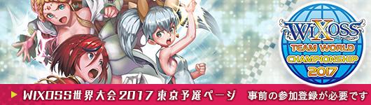 WIXOSS TEAM WORLD CHAMPIONSHIP 2017 東京予選ページ(事前の参加登録が必要です)