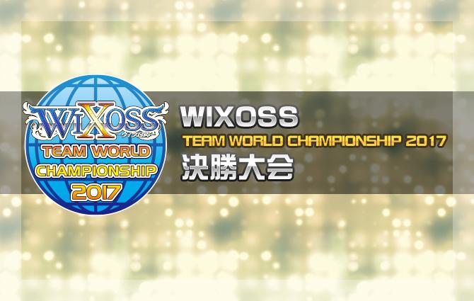 「WIXOSS TEAM WORLD CHAMPIONSHIP 2017」決勝大会
