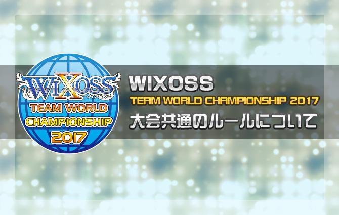 「WIXOSS TEAM WORLD CHAMPIONSHIP 2017」大会共通のルールについて
